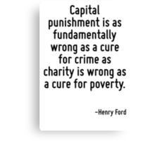 Capital punishment is as fundamentally wrong as a cure for crime as charity is wrong as a cure for poverty. Canvas Print