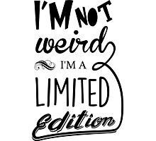 I'm not weird, I'm a limited edition Photographic Print