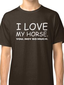 I LOVE MY HORSE. you, not so much.  Classic T-Shirt