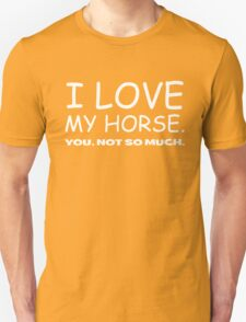 I LOVE MY HORSE. you, not so much.  Unisex T-Shirt
