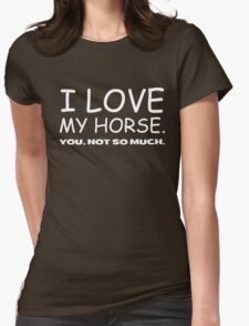 I LOVE MY HORSE. you, not so much.  Womens Fitted T-Shirt