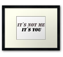 It`s not me it`s you! Framed Print
