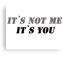 It`s not me it`s you! Canvas Print