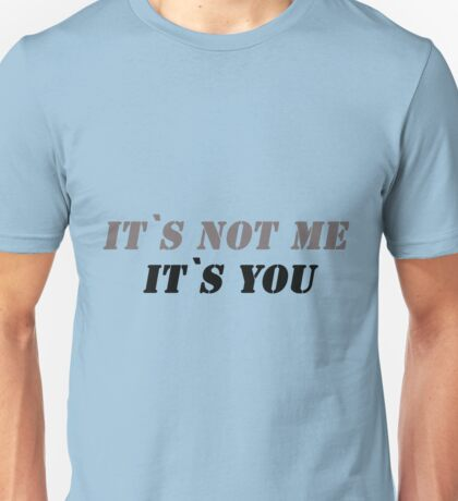 It`s not me it`s you! Unisex T-Shirt