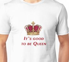 It`s good to be Queen! Unisex T-Shirt