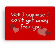 I can't get away from you! Funny Valentine design Canvas Print