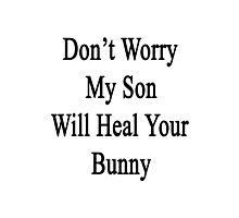 Don't Worry My Son Will Heal Your Bunny  Photographic Print