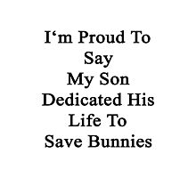 I'm Proud To Say My Son Dedicated His Life To Save Bunnies  Photographic Print