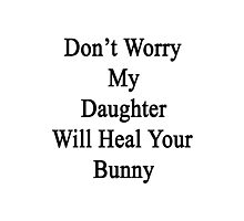 Don't Worry My Daughter Will Heal Your Bunny  Photographic Print