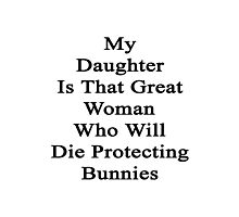 My Daughter Is That Great Woman Who Will Die Protecting Bunnies  Photographic Print