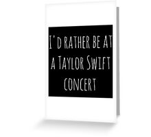 I'd rather be at a Taylor Swift concert (white) Greeting Card