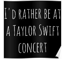 I'd rather be at a Taylor Swift concert (white) Poster