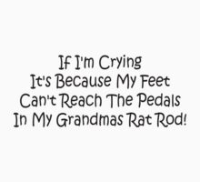 If Im Crying Its Because My Feet Cant Reach The Pedals In My Grandmas Rat Rod by Gear4Gearheads