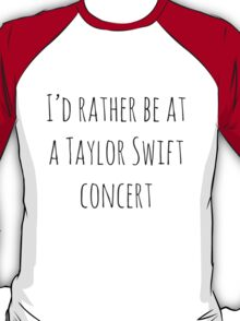 I'd rather be at a Taylor Swift concert T-Shirt