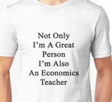 Not Only I'm A Great Person I'm Also An Economics Teacher  Unisex T-Shirt