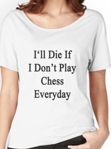 I'll Die If I Don't Play Chess Everyday  Women's Relaxed Fit T-Shirt