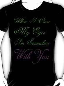 When I close my eyes I'm Somewheree with you T-shirts for Women T-Shirt