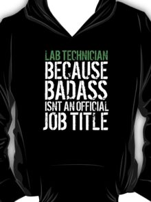 Funny 'Lab Technician because Badass Isn't an Official Job Title' Tshirt, Accessories and Gifts T-Shirt