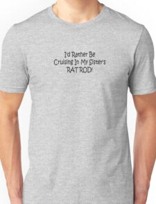 Id Rather Be Cruising In My Sisters Rat Rod Unisex T-Shirt