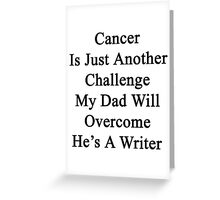 Cancer Is Just Another Challenge My Dad Will Overcome He's A Writer  Greeting Card