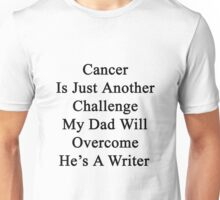 Cancer Is Just Another Challenge My Dad Will Overcome He's A Writer  Unisex T-Shirt