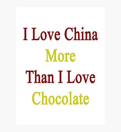 I Love China More Than I Love Chocolate  Photographic Print