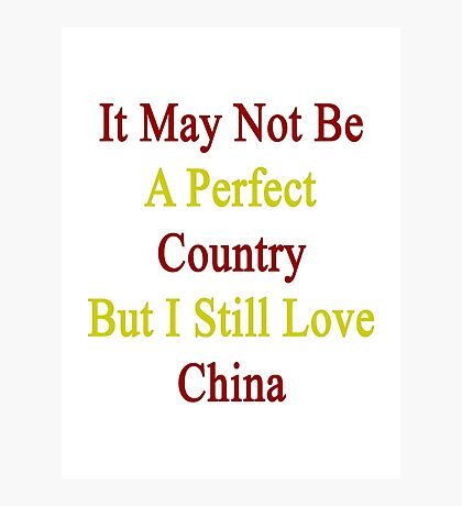 It May Not Be A Perfect Country But I Still Love China  Photographic Print
