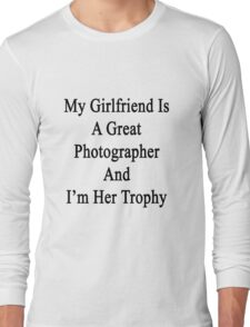 My Girlfriend Is A Great Photographer And I'm Her Trophy  Long Sleeve T-Shirt
