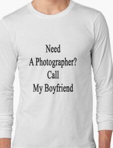 Need A Photographer? Call My Boyfriend  Long Sleeve T-Shirt