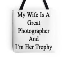 My Wife Is A Great Photographer And I'm Her Trophy  Tote Bag