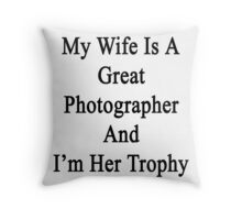 My Wife Is A Great Photographer And I'm Her Trophy  Throw Pillow