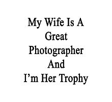 My Wife Is A Great Photographer And I'm Her Trophy  Photographic Print