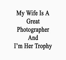 My Wife Is A Great Photographer And I'm Her Trophy  Unisex T-Shirt