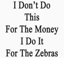 I Don't Do This For The Money I Do It For The Zebras  by supernova23