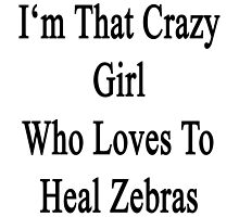 I'm That Crazy Girl Who Loves To Heal Zebras  by supernova23