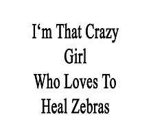 I'm That Crazy Girl Who Loves To Heal Zebras  Photographic Print