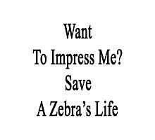 Want To Impress Me? Save A Zebra's Life  Photographic Print