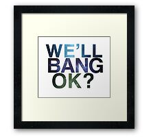 We'll bang, ok? Framed Print
