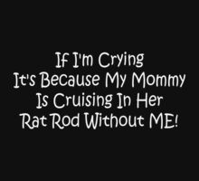 If Im Crying Its Because My Mommy Is Cruising In Her Rat Rod Without Me by Gear4Gearheads