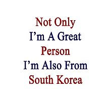 Not Only I'm A Great Person I'm Also From South Korea  Photographic Print