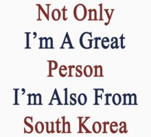 Not Only I'm A Great Person I'm Also From South Korea  by supernova23