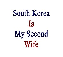 South Korea Is My Second Wife  Photographic Print
