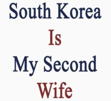 South Korea Is My Second Wife  by supernova23