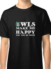Owls make me happy. You, not so much.  Classic T-Shirt