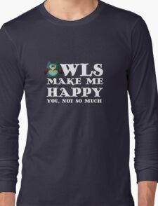Owls make me happy. You, not so much.  Long Sleeve T-Shirt