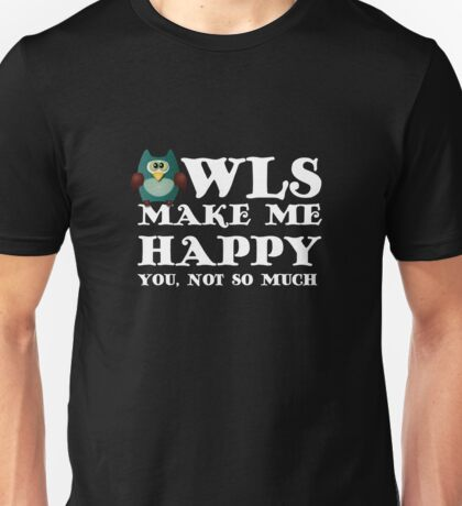 Owls make me happy. You, not so much.  Unisex T-Shirt