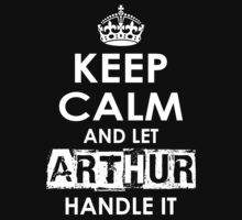 Keep Calm And Let Arthur Handle It by rardesign