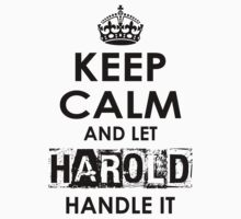 Keep Calm And Let Harold Handle It by rardesign