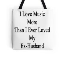 I Love Music More Than I Ever Loved My Ex-Husband  Tote Bag