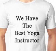 We Have The Best Yoga Instructor  Unisex T-Shirt